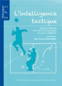 L'intelligence tactique- Des perceptions aux décisions tactiques en sports collectifs - Jean-Francis Gréhaigne  