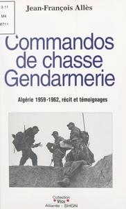 Jean-François Alles - Commandos de chasse gendarmerie : Algérie 1959-1962 - Récit et témoignages.