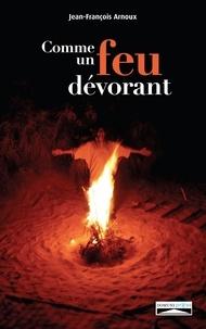 Jean-François Arnoux - Comme un feu dévorant - Flammèches d'une lecture incarnée de la Bible.
