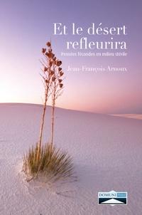 Jean-François Arnoux - Et le désert refleurira - Pensées fécondes en milieu stérile.