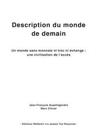 Jean-François Aupetitgendre et Marc Chinal - Description du monde de demain - Un monde sans monnaie ni troc ni échange : une civilisation de l'accès.