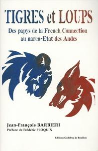 Jean-François Barbieri - Tigres et loups - Des papys de la French Connection au narco-Etats des Andes.