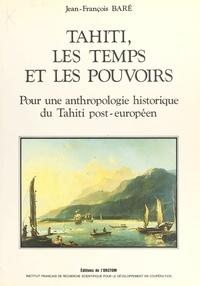 Jean-François Baré - Tahiti, les temps et les pouvoirs : pour une anthropologie historique du Tahiti post-européen.