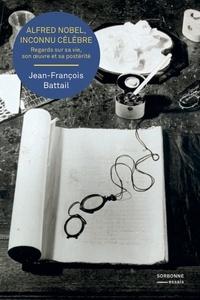 Jean-François Battail - Alfred Nobel, inconnu célèbre - Regards sur sa vie, son oeuvre et sa postérité.