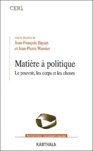 Jean-François Bayart et Jean-Pierre Warnier - Matière à politique - Le pouvoir, les corps et les choses.