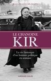 Jean-François Bazin - Le chanoine Kir - La vie fantasque d'un homme politique en soutane.