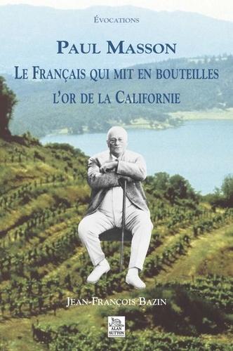 Jean-François Bazin - Paul Masson - Le français qui mit en bouteillles l'or de la Californie.