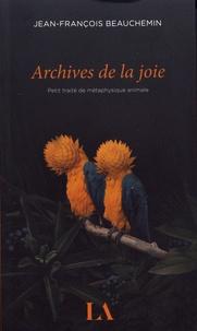 Jean-François Beauchemin - Archives de la joie - Petit traité de métaphysique animale.