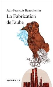 Jean-François Beauchemin - La Fabrication de l'aube.
