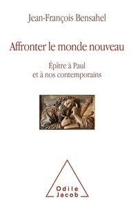Jean-François Bensahel - Affronter le monde nouveau - Epître à Paul et à nos contemporains.