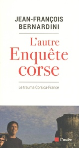 Jean-François Bernardini - L'autre enquête corse - Le trauma Corsica-France.