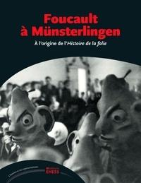 Jean-François Bert et Elisabetta Basso - Foucault à Münsterlingen - A l'origine de l'Histoire de la folie.