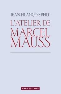 Jean-François Bert - L'atelier de Marcel Mauss - Un anthropologue paradoxal.
