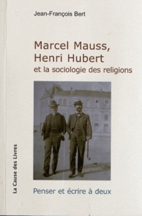 Jean-François Bert - Marcel Mauss, Henri Hubert et la sociologie des religions - Penser et écrire à deux.
