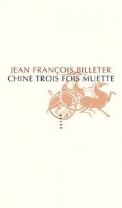 Chine trois fois muette- Essai sur l'histoire contemporaine et la Chine suivi de Essai sur l'histoire chinoise, d'après Spinoza - Jean-François Billeter pdf epub