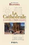 Jean-François Blondel - La Cathédrale - Sa construction, ses légendes, ses mystères.