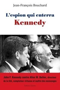 Jean-François Bouchard - L'espion qui enterra Kennedy - John F. Kennedy contre Allen W. Dulles, directeur de la CIA, comploteur virtuose et maître des mensonges.