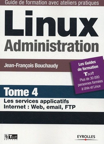 Jean-François Bouchaudy - Linux Administration - Tome 4, Les services applicatifs Internet : Web, email, FTP.