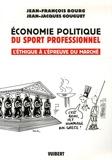 Jean-François Bourg et Jean-Jacques Gouguet - Economie politique du sport professionnel - L'éthique à l'épreuve du marché.