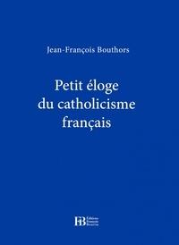 Jean-François Bouthors - Petite éloge du catholicisme français.