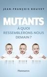 Jean-François Bouvet - Mutants - A quoi ressemblerons-nous demain ?.