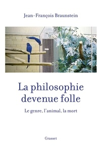 Jean-François Braunstein - La philosophie devenue folle - Le genre, l'animal, la mort.