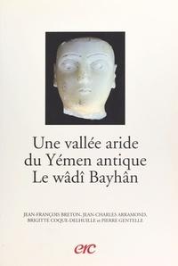 Jean-François Breton et Jean-Charles Arramond - Une vallée aride du Yémen antique, le wâdî Bayhân.