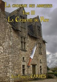jean-François CARAËS - La Croisade des Abbesses - Tome 3 - La cassette du Roy.