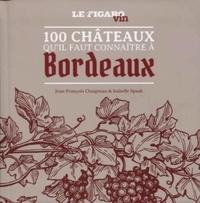 Jean-François Chaigneau et Isabelle Spaak - 100 châteaux qu'il faut connaître à Bordeaux.