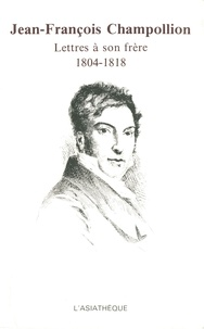 Jean-François Champollion - Lettres à son frère - 1804-1818.