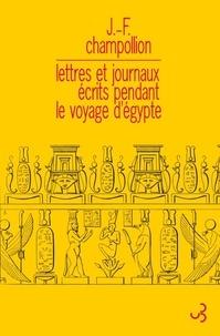 Jean-François Champollion - Lettres et journaux écrits pendant le voyage d'Egypte.