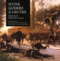 Jean-François Chanet et François Cochet - D'une guerre à l'autre - Que reste-t-il de 1870-1871 en 1914 ?.