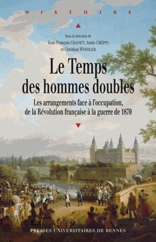 Jean-François Chanet et Annie Crépin - Le Temps des hommes doubles - Les arrangements face à l'occupation, de la Révolution française à la guerre de 1870.