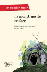 Jean-François Chassay - La monstruosité en face - Les sciences et leurs monstres dans la fiction.