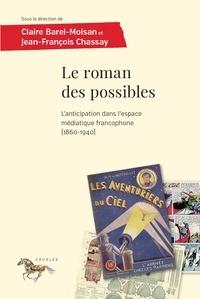 Jean-François Chassay et Claire Barel-Moisan - Le roman des possibles - L'anticipation dans l'espace médiatique francophone (1860-1940).