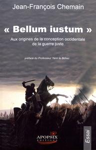 Jean-François Chemain - Bellum iustum - Aux origines de la conception occidentale de la guerre juste.