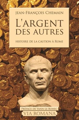 Jean-François Chemain - L'argent des autres - Le cautionnement dans le monde romain du IIe siècle avant J-C au Ier siècle après J-C.