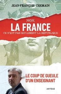 Jean-François Chemain - Non, la France ce n'est pas seulement la République ! - Le coup de gueule d'un enseignant.