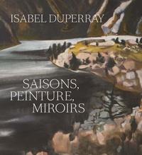 Jean-François Chevrier et Anthony Poiraudeau - Isabel Duperray - Saisons, peinture, miroirs.