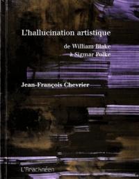 Jean-François Chevrier - L'hallucination artistique - De William Blake à Sigmar Polke.