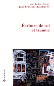 Jean-François Chiantaretto et  Collectif - Écriture de soi et trauma.