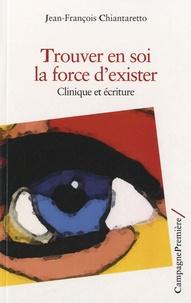 Jean-François Chiantaretto - Trouver en soi la force d'exister - Clinique et écriture.