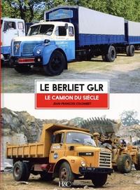 Jean-François Colombet - Le Berliet GLR - Le camion du siècle.