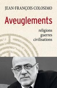 Jean-François Colosimo et Jean-François Colosimo - Aveuglements - religions, guerres, civilisations.