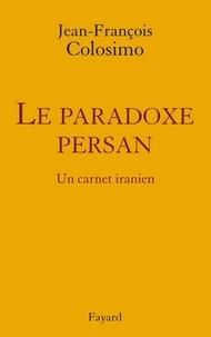 Jean-François Colosimo - le Paradoxe persan. Un carnet iranien.