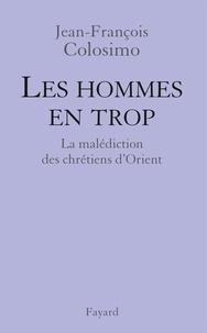 Jean-François Colosimo - Les Hommes en trop - La malédiction des chrétiens d'Orient.