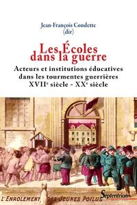 Jean-François Condette - Les Ecoles dans la guerre - Acteurs et institutions éducatives dans les tourmentes guerrières (XVIIe-XXe siècles).