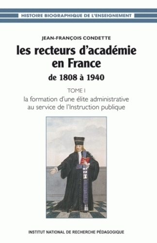 Jean-François Condette - Les recteurs d'académie en France de 1808 à 1940 - Tome 1, La formation d'une élite administrative au service de l'Instruction publique.