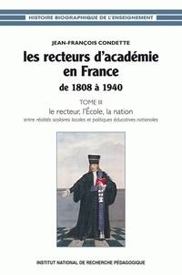 Jean-François Condette - Les recteurs d'académie en France de 1808 à 1940 - Tome 3, Le recteur, l'Ecole, la nation : entre réalités scolaires locales et politiques éducatives nationales.