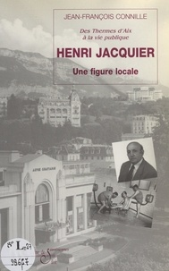 Jean-François Connille et J.-F. Bénévise - Henri Jacquier - Une figure locale : des thermes d'Aix-les-Bains à la vie publique.
